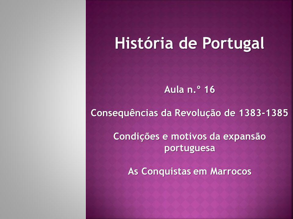 História de Portugal Aula n.º 16 Consequências da Revolução de 1383-1385 Condições e motivos da expansão portuguesa As Conquistas em Marrocos