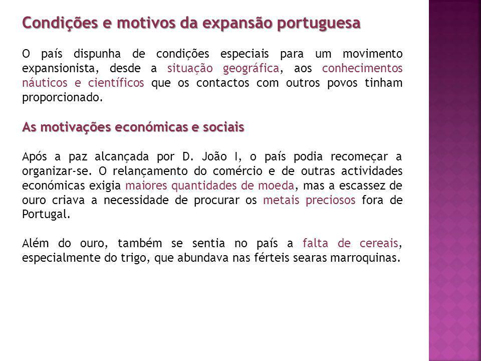 Condições e motivos da expansão portuguesa O país dispunha de condições especiais para um movimento expansionista, desde a situação geográfica, aos co
