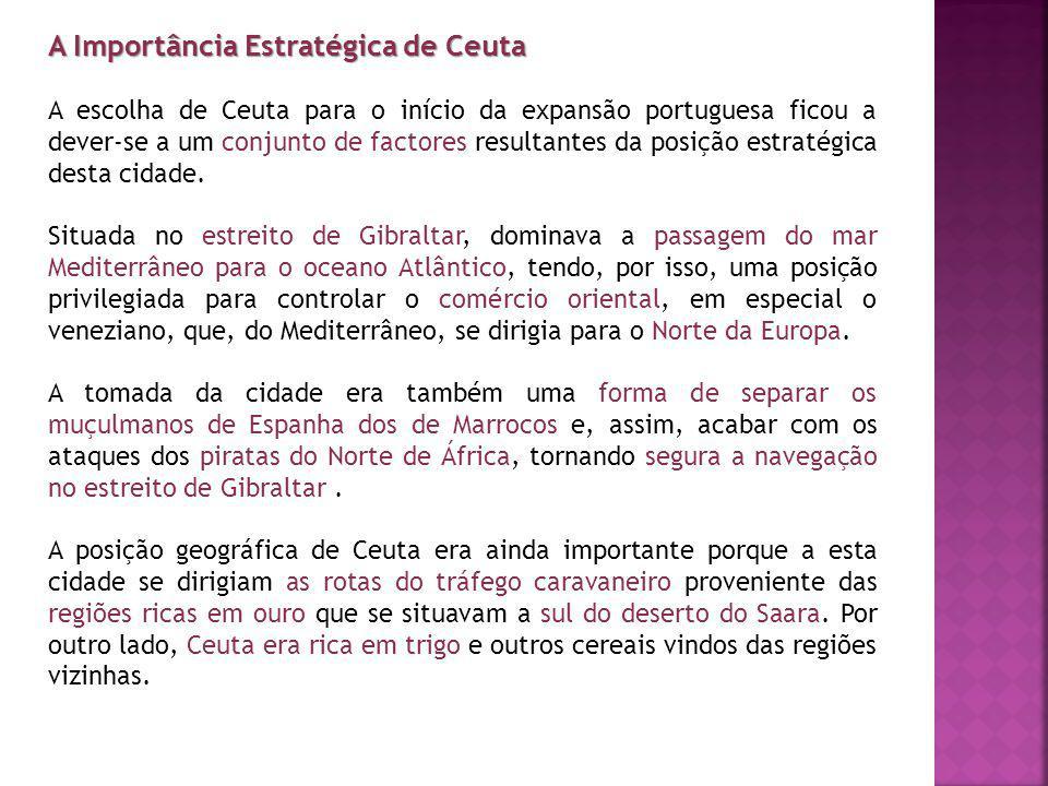 A Importância Estratégica de Ceuta A escolha de Ceuta para o início da expansão portuguesa ficou a dever-se a um conjunto de factores resultantes da p
