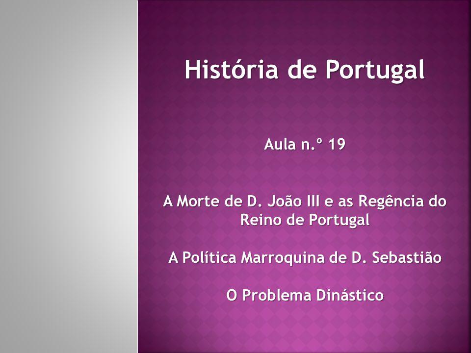 História de Portugal Aula n.º 19 A Morte de D. João III e as Regência do Reino de Portugal A Política Marroquina de D. Sebastião O Problema Dinástico