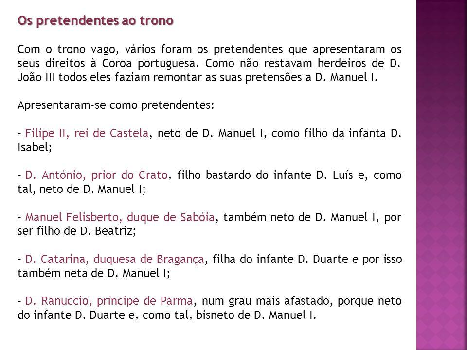 Os pretendentes ao trono Com o trono vago, vários foram os pretendentes que apresentaram os seus direitos à Coroa portuguesa. Como não restavam herdei