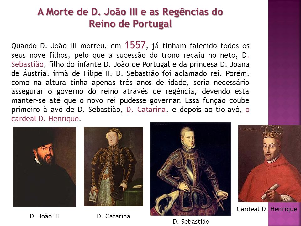 A Morte de D. João III e as Regências do Reino de Portugal Quando D. João III morreu, em 1557, já tinham falecido todos os seus nove filhos, pelo que