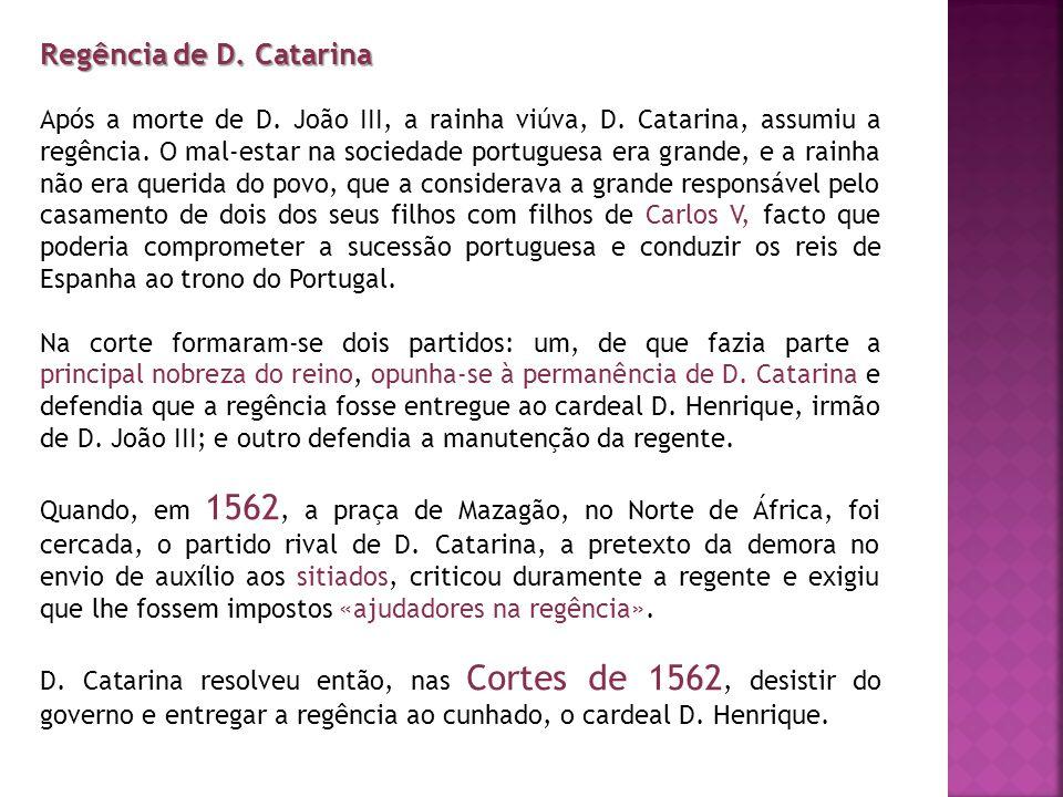 Regência de D. Catarina Após a morte de D. João III, a rainha viúva, D. Catarina, assumiu a regência. O mal-estar na sociedade portuguesa era grande,