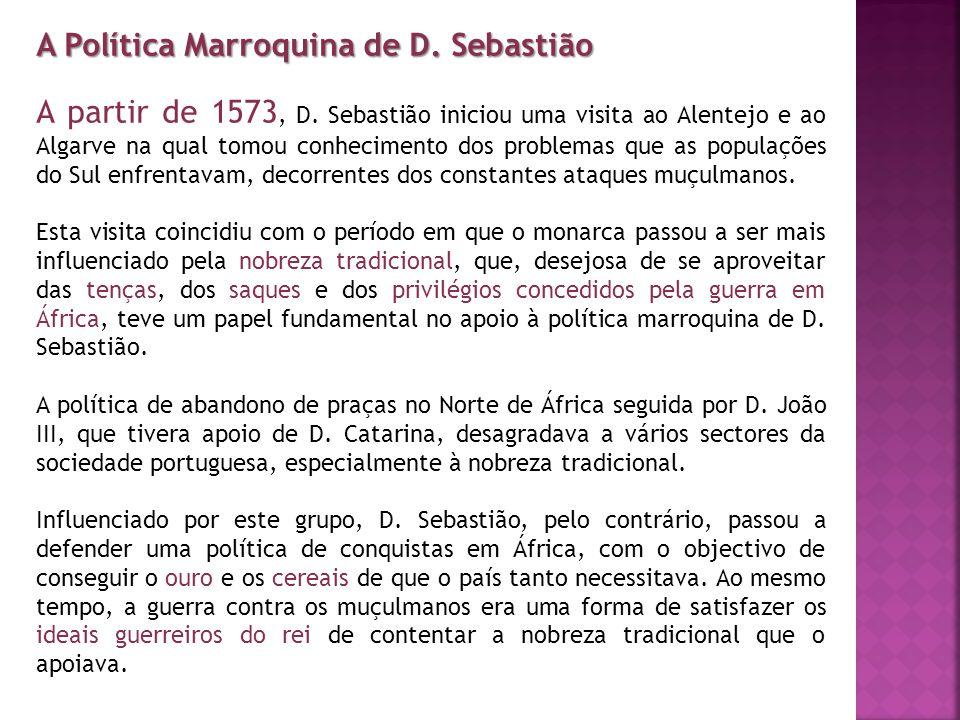 A Política Marroquina de D. Sebastião A partir de 1573, D. Sebastião iniciou uma visita ao Alentejo e ao Algarve na qual tomou conhecimento dos proble