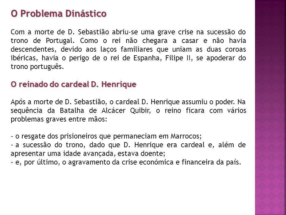 O Problema Dinástico Com a morte de D. Sebastião abriu-se uma grave crise na sucessão do trono de Portugal. Como o rei não chegara a casar e não havia