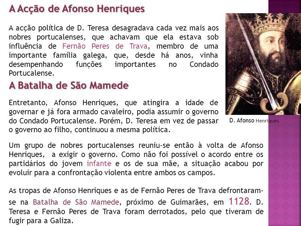 A Acção de Afonso Henriques A acção política de D. Teresa desagradava cada vez mais aos nobres portucalenses, que achavam que ela estava sob influênci