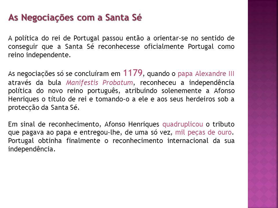 As Negociações com a Santa Sé A política do rei de Portugal passou então a orientar-se no sentido de conseguir que a Santa Sé reconhecesse oficialment