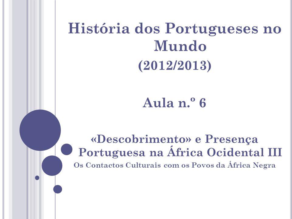 História dos Portugueses no Mundo (2012/2013) Aula n.º 6 «Descobrimento» e Presença Portuguesa na África Ocidental III Os Contactos Culturais com os P