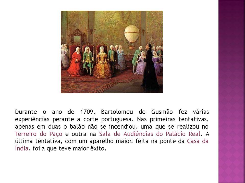 Durante o ano de 1709, Bartolomeu de Gusmão fez várias experiências perante a corte portuguesa. Nas primeiras tentativas, apenas em duas o balão não s