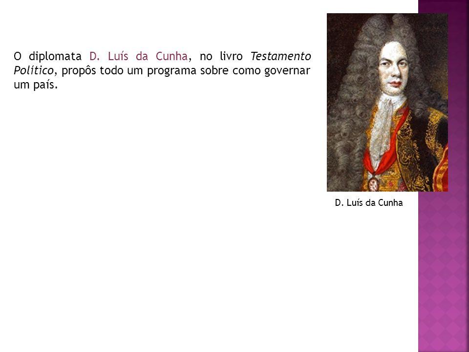 O diplomata D. Luís da Cunha, no livro Testamento Político, propôs todo um programa sobre como governar um país. D. Luís da Cunha