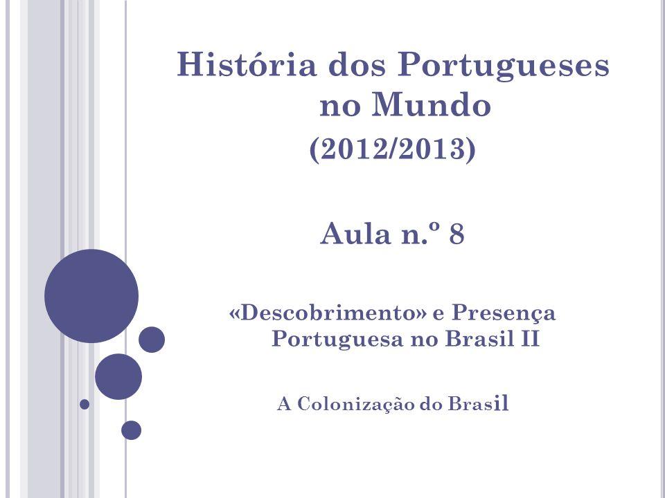 História dos Portugueses no Mundo (2012/2013) Aula n.º 8 «Descobrimento» e Presença Portuguesa no Brasil II A Colonização do Bras il