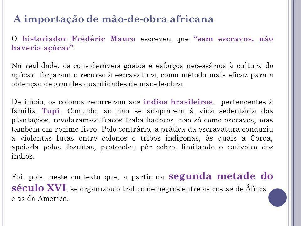 A importação de mão-de-obra africana O historiador Frédéric Mauro escreveu que sem escravos, não haveria açúcar. Na realidade, os consideráveis gastos