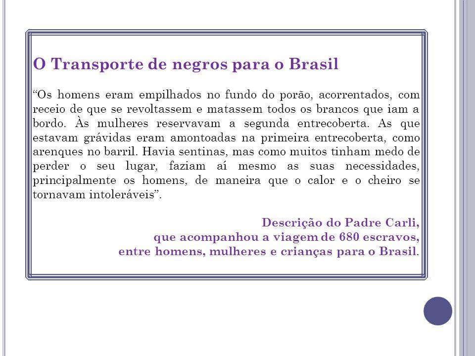O Transporte de negros para o Brasil Os homens eram empilhados no fundo do porão, acorrentados, com receio de que se revoltassem e matassem todos os b