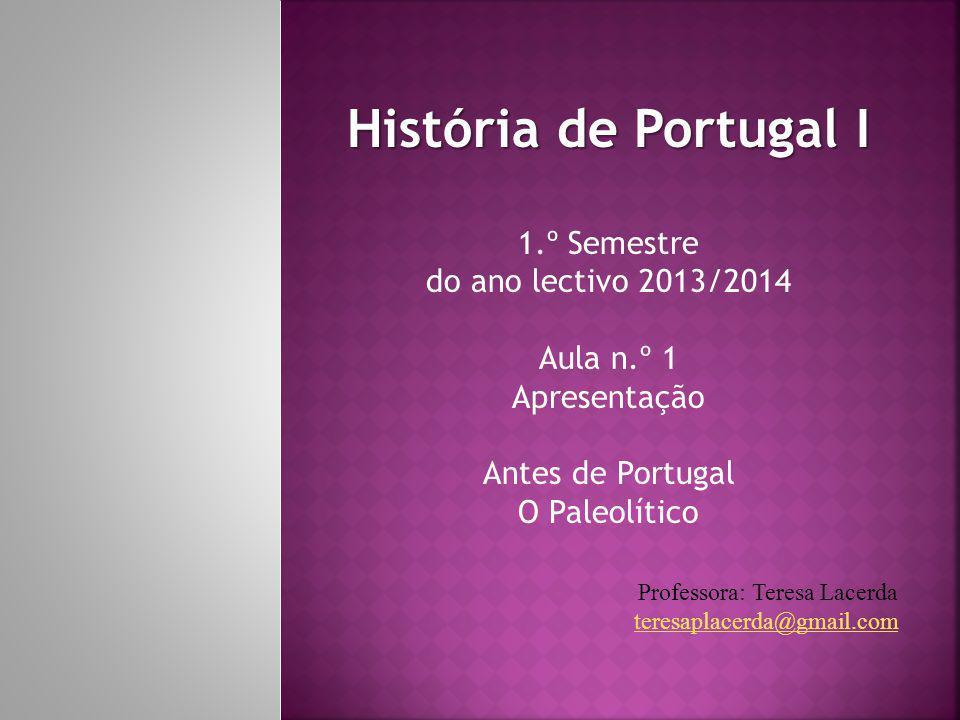 História de Portugal I 1.º Semestre do ano lectivo 2013/2014 Aula n.º 1 Apresentação Antes de Portugal O Paleolítico Professora: Teresa Lacerda teresaplacerda@gmail.com