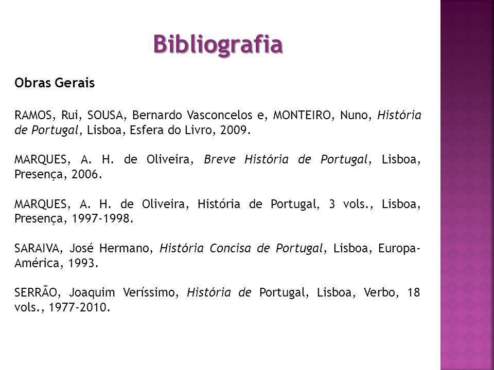Bibliografia Obras Gerais RAMOS, Rui, SOUSA, Bernardo Vasconcelos e, MONTEIRO, Nuno, História de Portugal, Lisboa, Esfera do Livro, 2009. MARQUES, A.