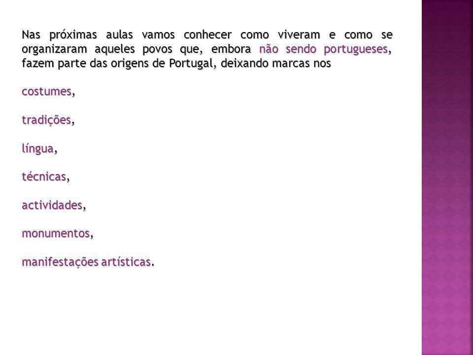 Nas próximas aulas vamos conhecer como viveram e como se organizaram aqueles povos que, embora não sendo portugueses, fazem parte das origens de Portugal, deixando marcas nos costumes, tradições, língua, técnicas, actividades, monumentos, manifestações artísticas.