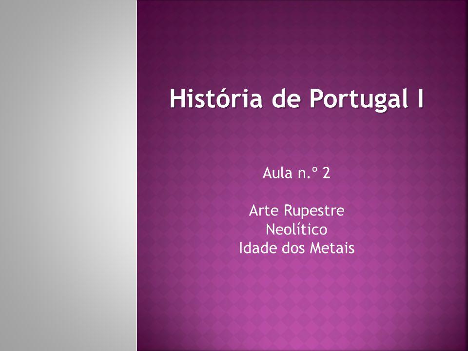 História de Portugal I Aula n.º 2 Arte Rupestre Neolítico Idade dos Metais