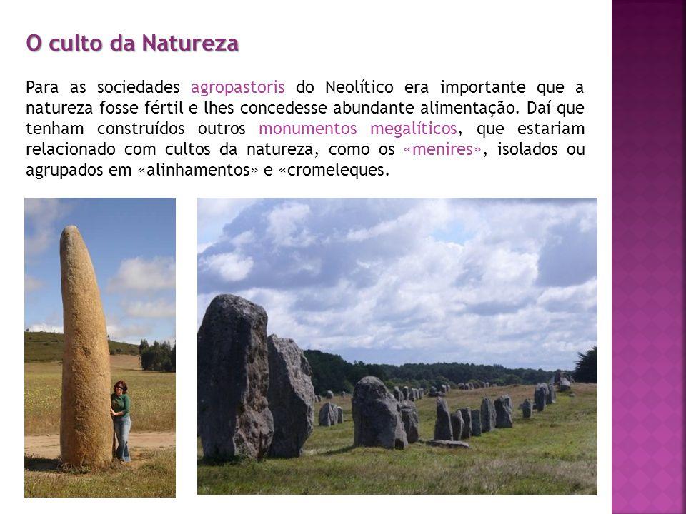 O culto da Natureza Para as sociedades agropastoris do Neolítico era importante que a natureza fosse fértil e lhes concedesse abundante alimentação.