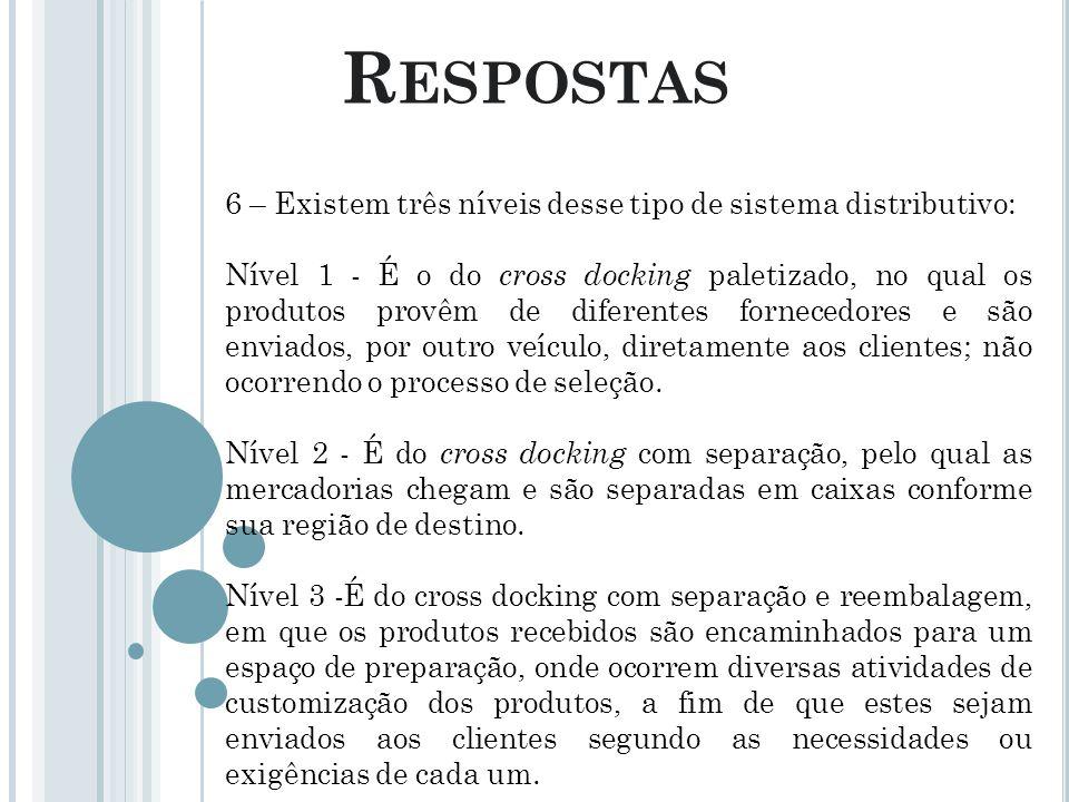 R ESPOSTAS 6 – Existem três níveis desse tipo de sistema distributivo: Nível 1 - É o do cross docking paletizado, no qual os produtos provêm de difere