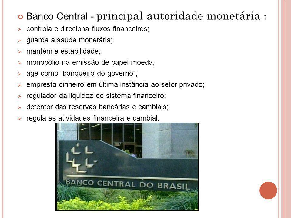 Banco Central - principal autoridade monetária : controla e direciona fluxos financeiros; guarda a saúde monetária; mantém a estabilidade; monopólio n