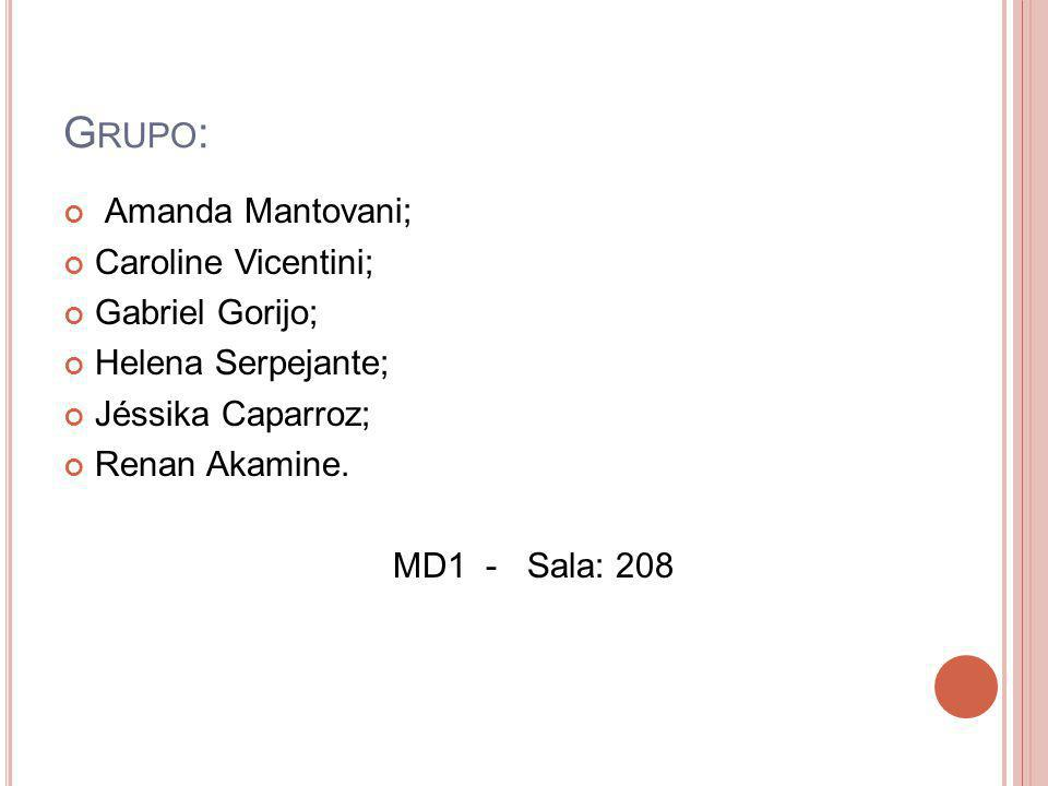 G RUPO : Amanda Mantovani; Caroline Vicentini; Gabriel Gorijo; Helena Serpejante; Jéssika Caparroz; Renan Akamine. MD1 - Sala: 208
