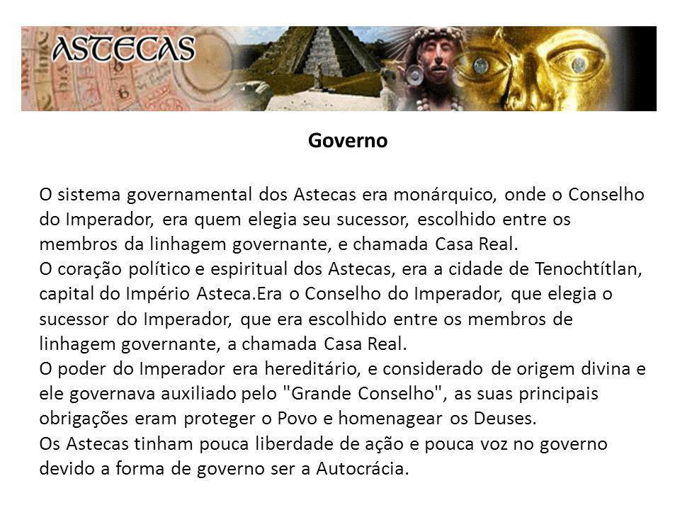 Governo O sistema governamental dos Astecas era monárquico, onde o Conselho do Imperador, era quem elegia seu sucessor, escolhido entre os membros da linhagem governante, e chamada Casa Real.