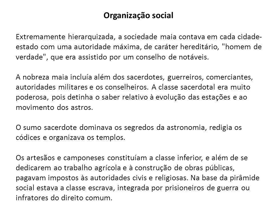 Organização social Extremamente hierarquizada, a sociedade maia contava em cada cidade- estado com uma autoridade máxima, de caráter hereditário, homem de verdade , que era assistido por um conselho de notáveis.