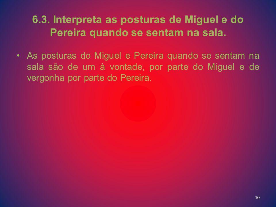 6.3. Interpreta as posturas de Miguel e do Pereira quando se sentam na sala. As posturas do Miguel e Pereira quando se sentam na sala são de um à vont