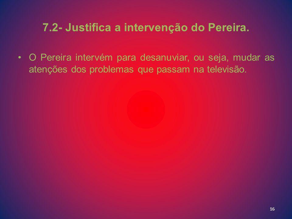 7.2- Justifica a intervenção do Pereira. O Pereira intervém para desanuviar, ou seja, mudar as atenções dos problemas que passam na televisão. 16
