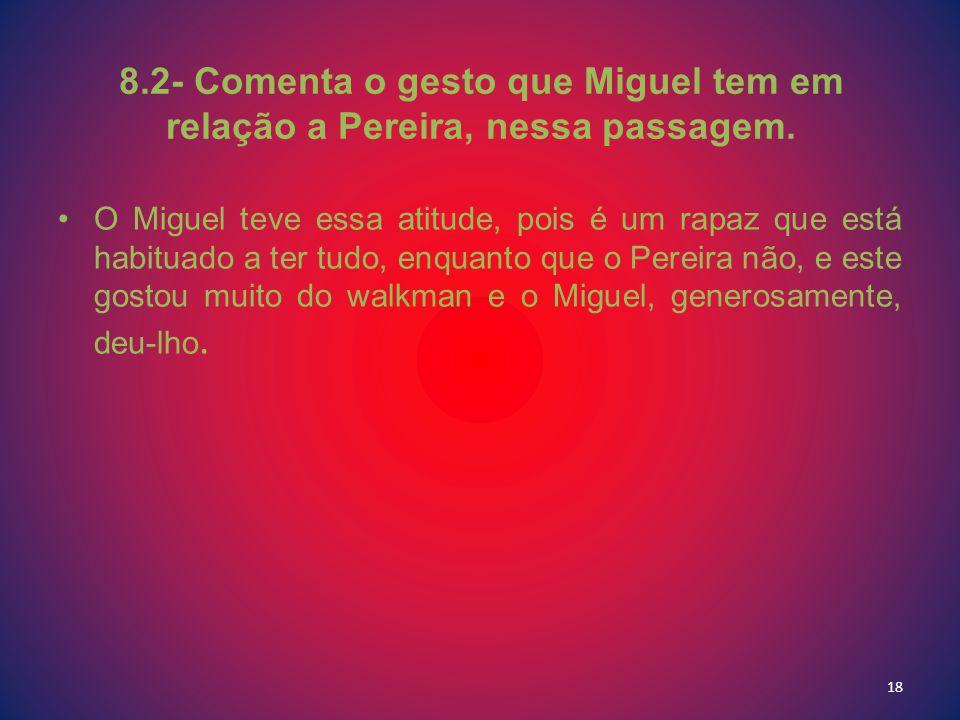 8.2- Comenta o gesto que Miguel tem em relação a Pereira, nessa passagem. O Miguel teve essa atitude, pois é um rapaz que está habituado a ter tudo, e