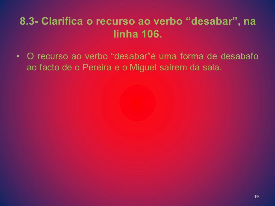 8.3- Clarifica o recurso ao verbo desabar, na linha 106. O recurso ao verbo desabaré uma forma de desabafo ao facto de o Pereira e o Miguel saírem da