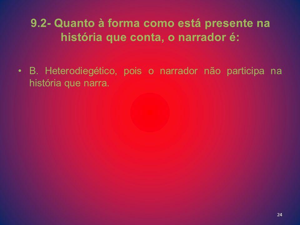9.2- Quanto à forma como está presente na história que conta, o narrador é: B. Heterodiegético, pois o narrador não participa na história que narra. 2