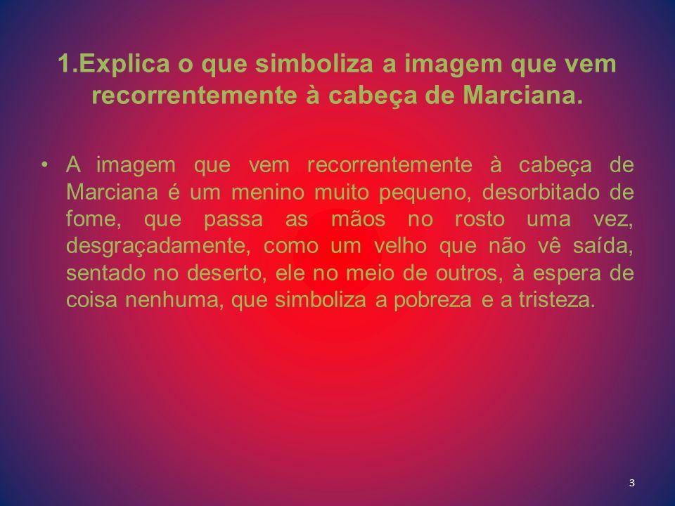 1.Explica o que simboliza a imagem que vem recorrentemente à cabeça de Marciana. A imagem que vem recorrentemente à cabeça de Marciana é um menino mui
