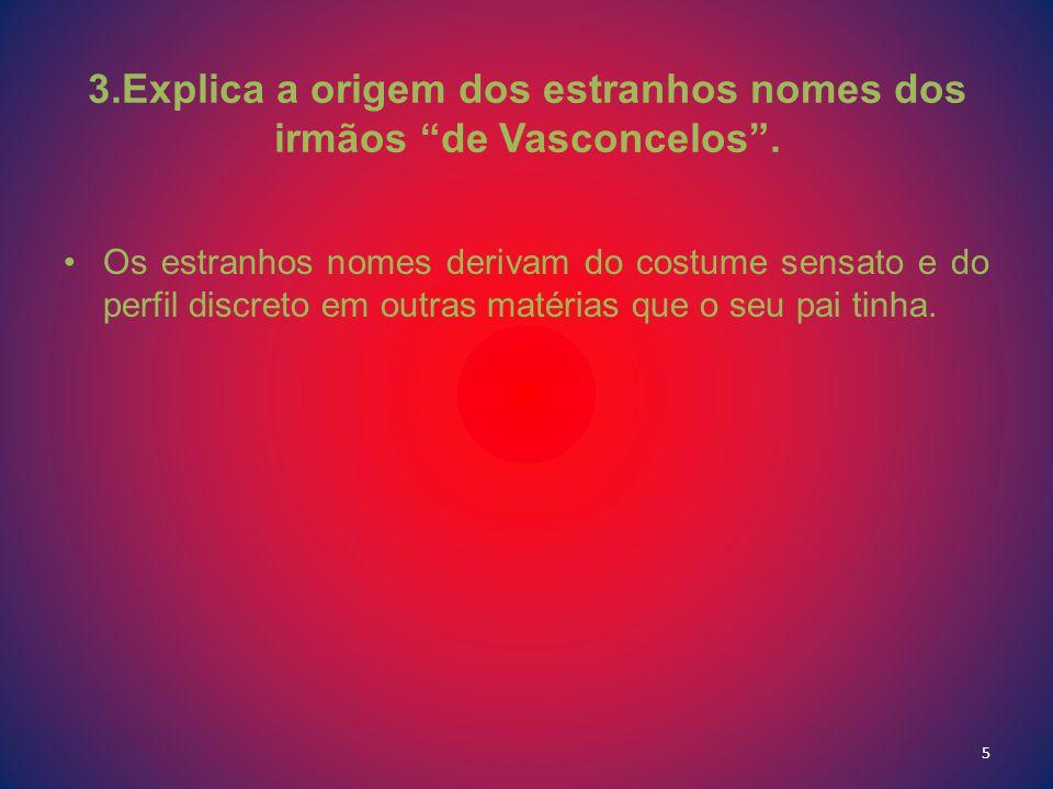 3.Explica a origem dos estranhos nomes dos irmãos de Vasconcelos. Os estranhos nomes derivam do costume sensato e do perfil discreto em outras matéria