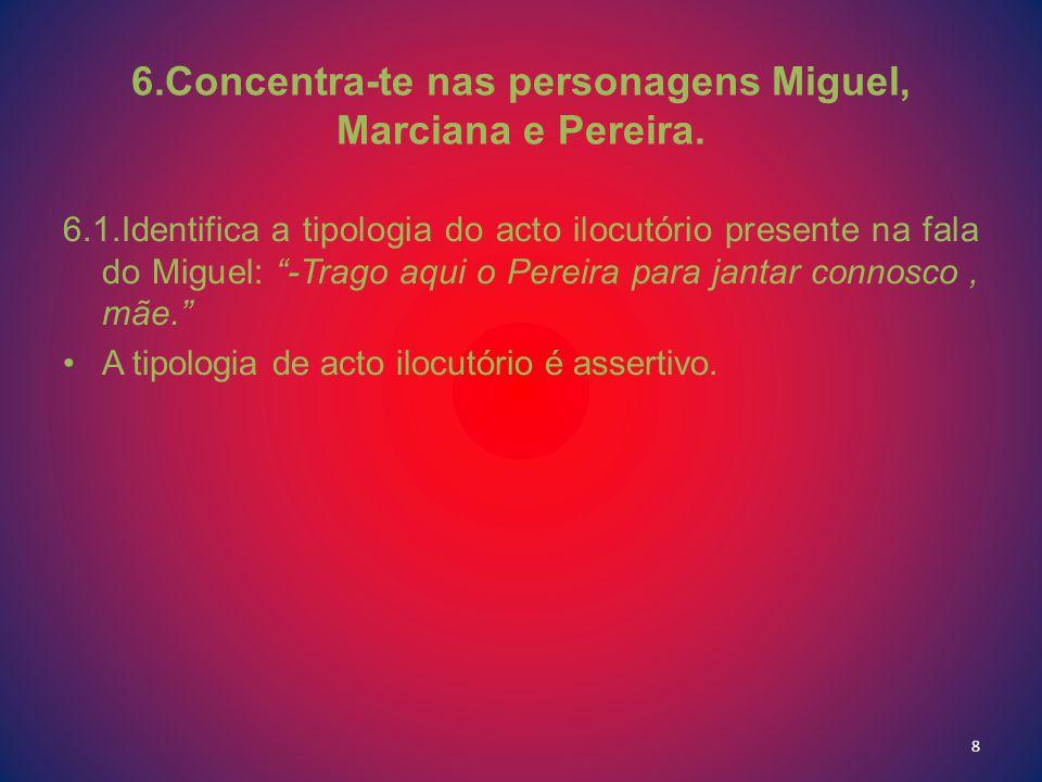 6.Concentra-te nas personagens Miguel, Marciana e Pereira. 6.1.Identifica a tipologia do acto ilocutório presente na fala do Miguel: -Trago aqui o Per