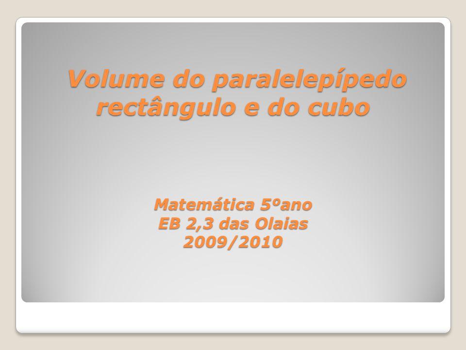 Volume do paralelepípedo rectângulo e do cubo Matemática 5ºano EB 2,3 das Olaias 2009/2010 Volume do paralelepípedo rectângulo e do cubo Matemática 5º