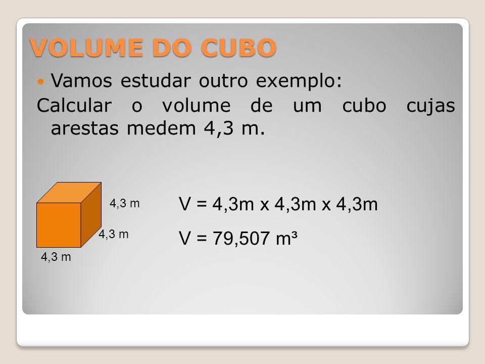 VOLUME DO CUBO Vamos estudar outro exemplo: Calcular o volume de um cubo cujas arestas medem 4,3 m. 4,3 m V = 4,3m x 4,3m x 4,3m V = 79,507 m³