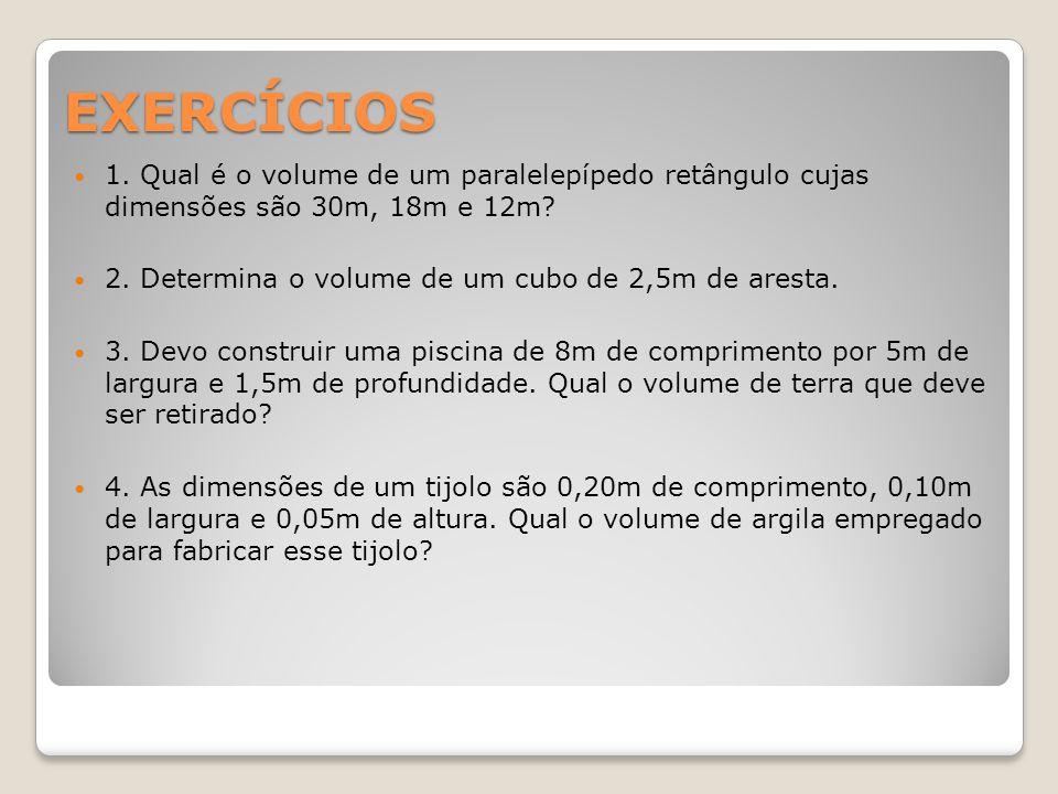 EXERCÍCIOS 1. Qual é o volume de um paralelepípedo retângulo cujas dimensões são 30m, 18m e 12m? 2. Determina o volume de um cubo de 2,5m de aresta. 3
