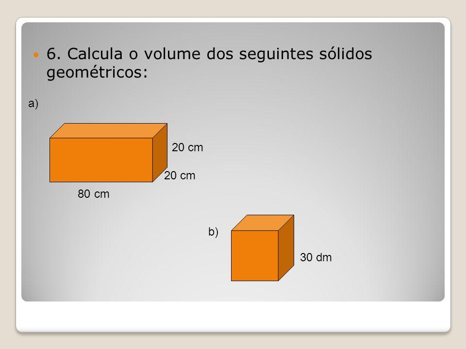 6. Calcula o volume dos seguintes sólidos geométricos: 80 cm 20 cm 30 dm a) b)