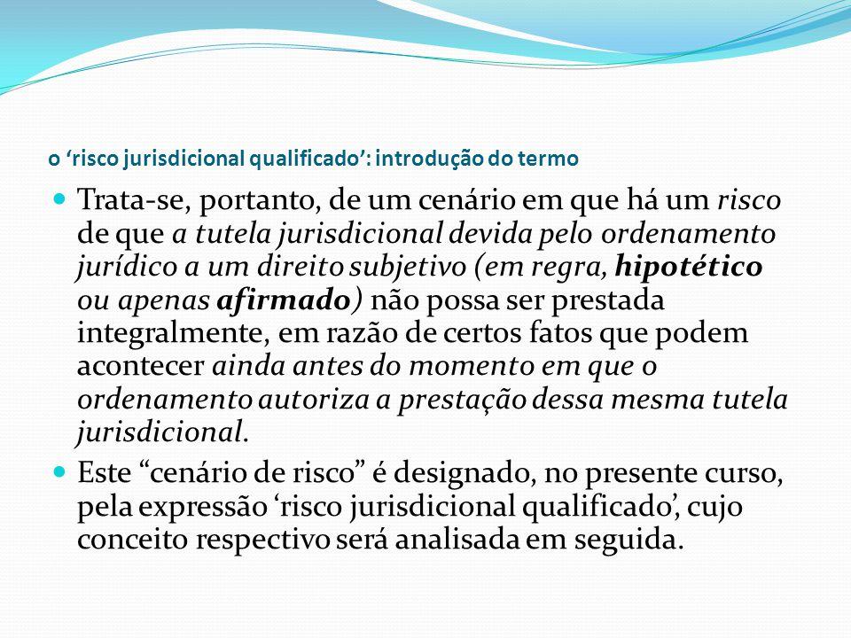 o risco jurisdicional qualificado: introdução do termo Trata-se, portanto, de um cenário em que há um risco de que a tutela jurisdicional devida pelo ordenamento jurídico a um direito subjetivo (em regra, hipotético ou apenas afirmado) não possa ser prestada integralmente, em razão de certos fatos que podem acontecer ainda antes do momento em que o ordenamento autoriza a prestação dessa mesma tutela jurisdicional.