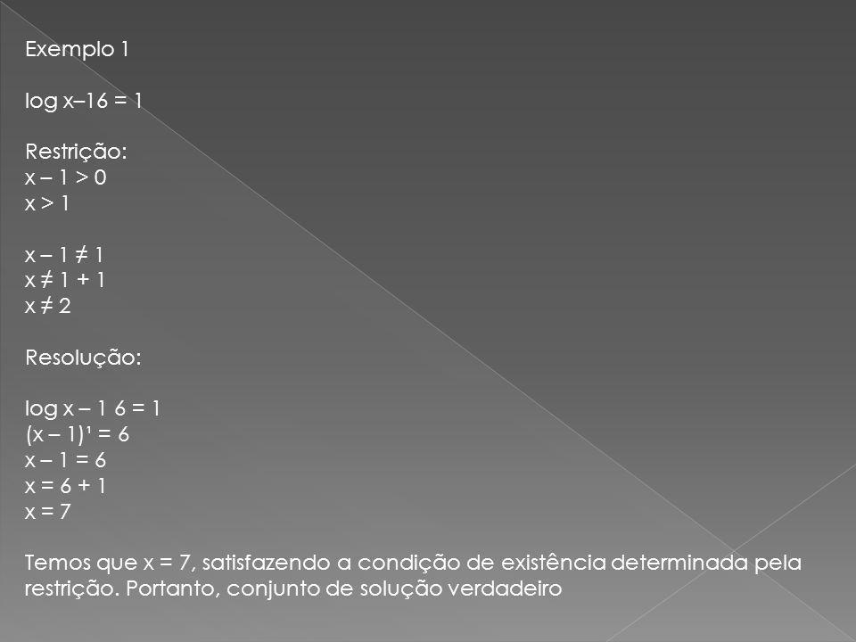 Exemplo 1 log x–16 = 1 Restrição: x – 1 > 0 x > 1 x – 1 1 x 1 + 1 x 2 Resolução: log x – 1 6 = 1 (x – 1)¹ = 6 x – 1 = 6 x = 6 + 1 x = 7 Temos que x =