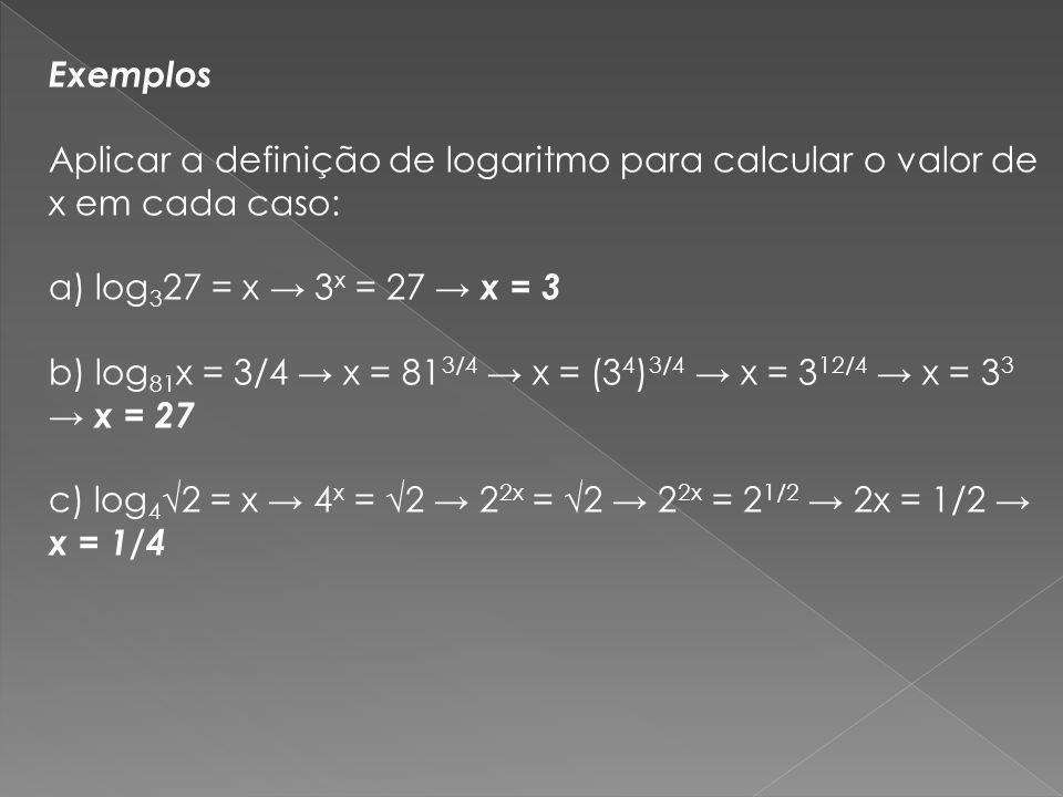 Exemplos Aplicar a definição de logaritmo para calcular o valor de x em cada caso: a) log 3 27 = x 3 x = 27 x = 3 b) log 81 x = 3/4 x = 81 3/4 x = (3
