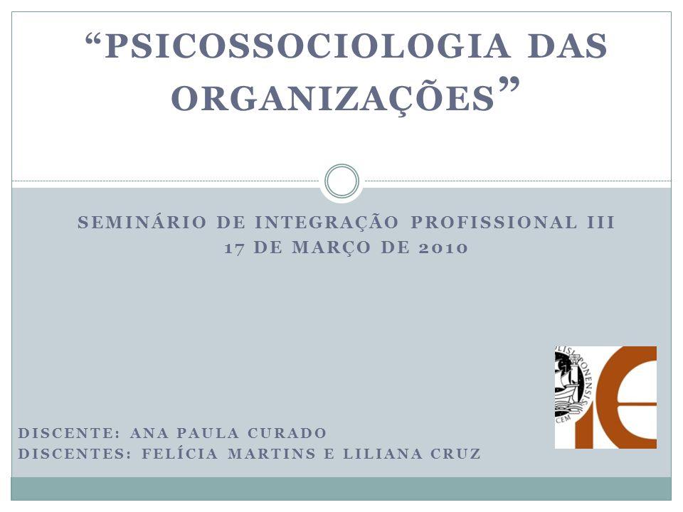 PSICOSSOCIOLOGIA DAS ORGANIZAÇÕES SEMINÁRIO DE INTEGRAÇÃO PROFISSIONAL III 17 DE MARÇO DE 2010 DISCENTE: ANA PAULA CURADO DISCENTES: FELÍCIA MARTINS E LILIANA CRUZ