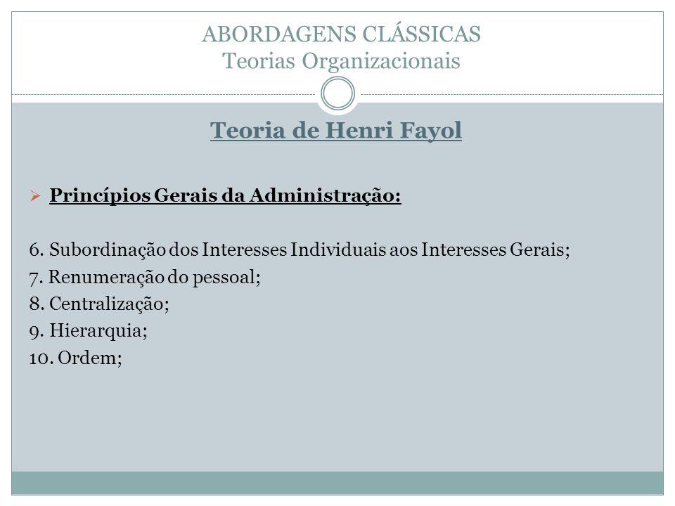 ABORDAGENS CLÁSSICAS Teorias Organizacionais Teoria de Henri Fayol Princípios Gerais da Administração: 6. Subordinação dos Interesses Individuais aos