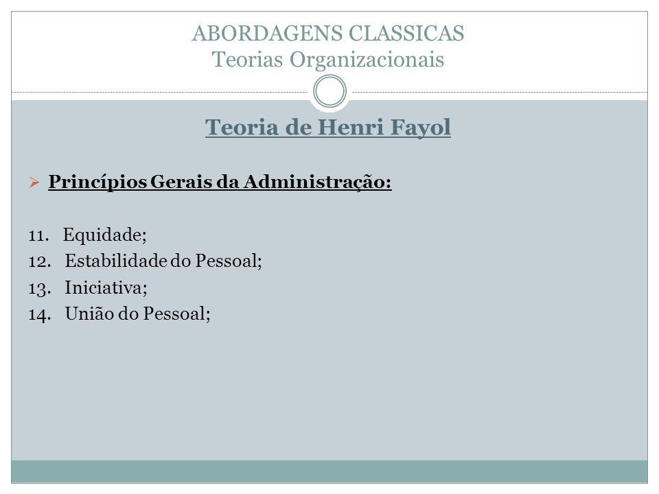 ABORDAGENS CLASSICAS Teorias Organizacionais Teoria de Henri Fayol Princípios Gerais da Administração: 11. Equidade; 12. Estabilidade do Pessoal; 13.