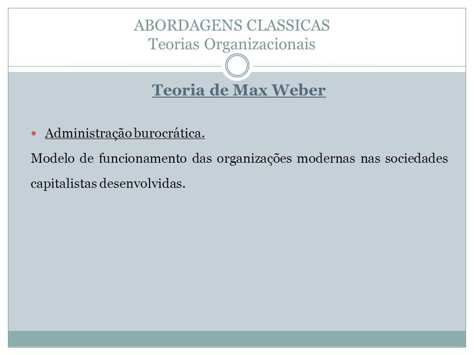 ABORDAGENS CLASSICAS Teorias Organizacionais Teoria de Max Weber Administração burocrática. Modelo de funcionamento das organizações modernas nas soci