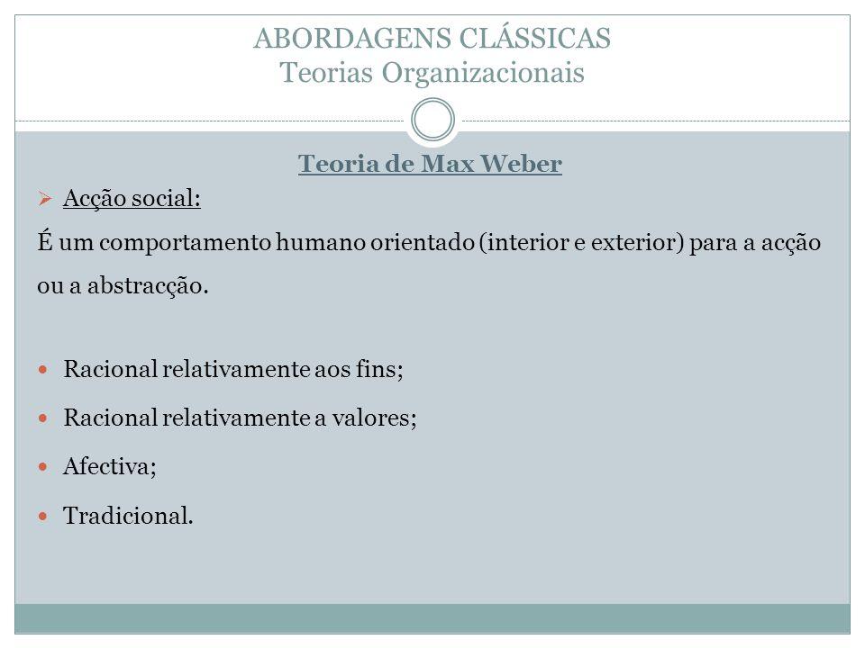 ABORDAGENS CLÁSSICAS Teorias Organizacionais Teoria de Max Weber Acção social: É um comportamento humano orientado (interior e exterior) para a acção ou a abstracção.