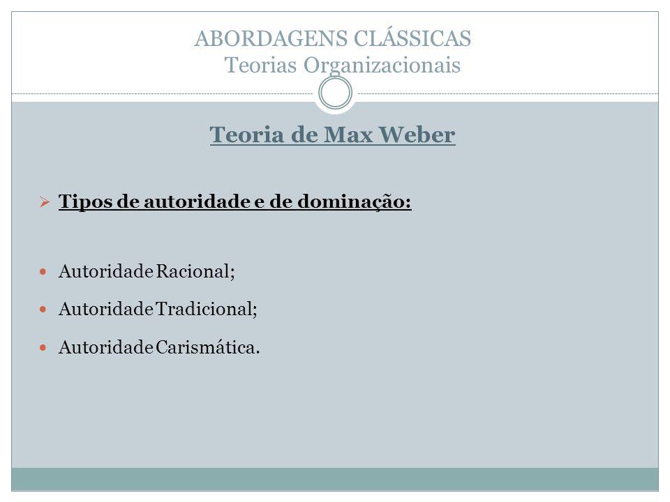 ABORDAGENS CLÁSSICAS Teorias Organizacionais Teoria de Max Weber Tipos de autoridade e de dominação: Autoridade Racional; Autoridade Tradicional; Autoridade Carismática.