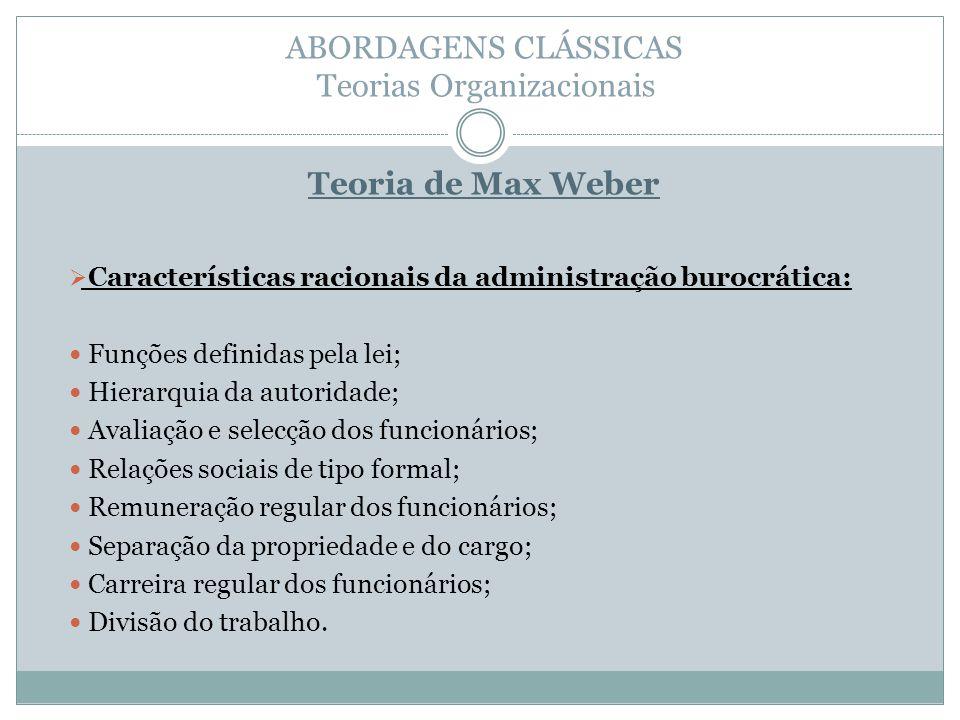 ABORDAGENS CLÁSSICAS Teorias Organizacionais Teoria de Max Weber Características racionais da administração burocrática: Funções definidas pela lei; H