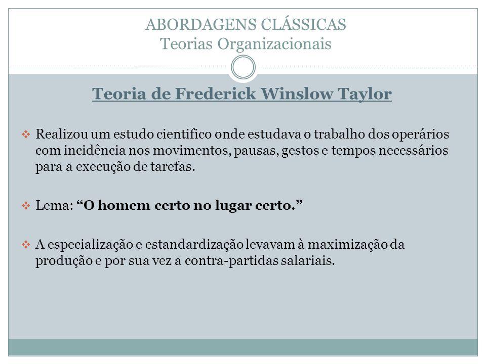 ABORDAGENS CLÁSSICAS Teorias Organizacionais Teoria de Frederick Winslow Taylor Realizou um estudo cientifico onde estudava o trabalho dos operários com incidência nos movimentos, pausas, gestos e tempos necessários para a execução de tarefas.